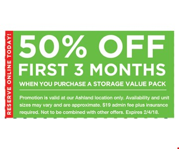 50% Off First 3 months. When you purchase a storage value pack. Promotion is valid at our Ashland location only. Availability and unit sizes may vary and are approximate. $19 admin fee plus insurance required. Not to be combined with other offers. 02-04-18