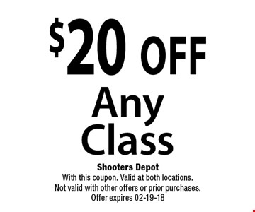 $20 off Any Class. Shooters Depot With this coupon. Valid at both locations. Not valid with other offers or prior purchases. Offer expires 02-19-18
