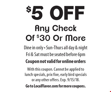 $5 off Any Check Of $30 Or More. Dine in only - Sun-Thurs all day & night - Fri & Sat must be seated before 6pm. Coupon not valid for online orders. With this coupon. Cannot be applied to lunch specials, prix fixe, early bird specials or any other offers. Exp. 9/15/18. Go to LocalFlavor.com for more coupons.