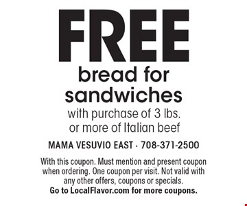 Free bread for sandwiches with purchase of 3 lbs. or more of Italian beef. With this coupon. Must mention and present coupon when ordering. One coupon per visit. Not valid with any other offers, coupons or specials. Go to LocalFlavor.com for more coupons.