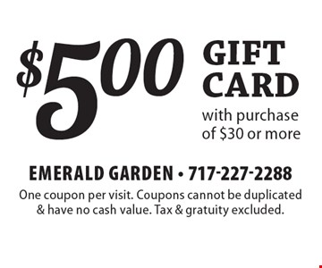 $5.00 gift card with purchase of $30 or more. One coupon per visit. Coupons cannot be duplicated & have no cash value. Tax & gratuity excluded.
