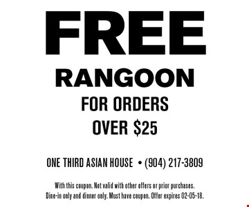 FREE RANGOONfor orders over $25. One Third Asian House- (904) 217-3809With this coupon. Not valid with other offers or prior purchases.Dine-in only and dinner only. Must have coupon. Offer expires 02-05-18.