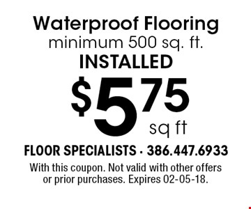 $5.75 sq ft Waterproof Flooring minimum 500 sq. ft.installed. With this coupon. Not valid with other offers or prior purchases. Expires 02-05-18.