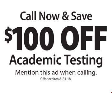 Call Now & Save $100 Off Academic Testing. Mention this ad when calling. Offer expires 3-31-18.