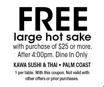 FREE large hot sake with purchase of $25 or more. After 4:00pm. Dine In Only. 1 per table. With this coupon. Not valid with other offers or prior purchases.