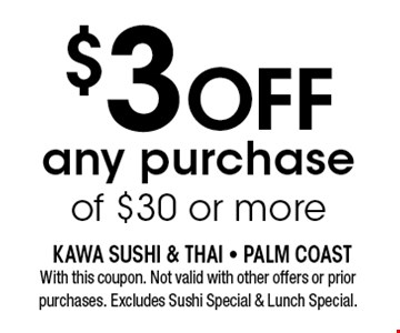 $3OFF any purchase of $30 or more. With this coupon. Not valid with other offers or prior purchases. Excludes Sushi Special & Lunch Special.