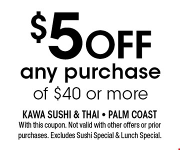 $5OFF any purchase of $40 or more. With this coupon. Not valid with other offers or prior purchases. Excludes Sushi Special & Lunch Special.