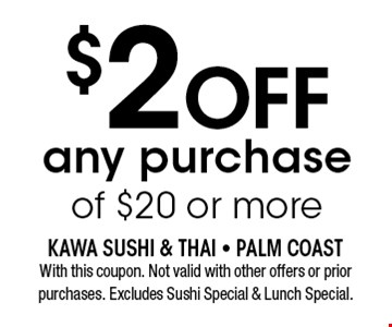 $2OFF any purchase of $20 or more. With this coupon. Not valid with other offers or prior purchases. Excludes Sushi Special & Lunch Special.