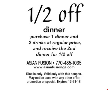 1/2 off dinner, purchase 1 dinner and 2 drinks at regular price, and receive the 2nd dinner for 1/2 off. Dine in only. Valid only with this coupon. May not be used with any other offer, promotion or special. Expires 12-31-18.