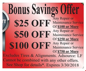 Bonus Savings Offer Up to $100 any repair or maintenance service $25 off $100 or more OR $50 off $250 or more OR $100 off $750 or more. Excludes tires & Alignments. Cannot be combined with any other offers. See shop for details. AdsSource: LF. Expires 3/30/18.
