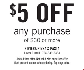 $5 off any purchase of $30 or more. Limited time offer. Not valid with any other offer. Must present coupon when ordering. Toppings extra.