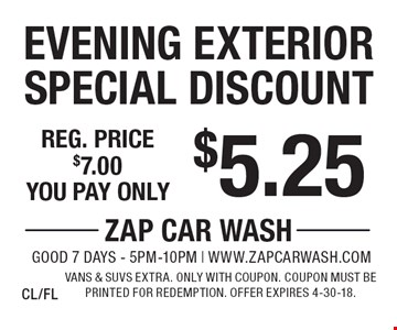 $5.25 Evening Exterior Special Discount Reg. price $7.00. Vans & SUVs extra. Only with coupon. Coupon must be printed for redemption. Offer expires 4-30-18. CL/FL