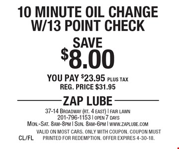 Save $8.00 10 Minute Oil Change W/13 Point Check You pay $23.95 plus tax Reg. price $31.95. Valid on most cars. Only with coupon. Coupon must printed for redemption. Offer expires 4-30-18.CL/FL