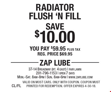Save $10.00 Radiator Flush 'N Fill You pay $59.95 plus tax Reg. price $69.95. Valid on most cars. Only with coupon. Coupon must printed for redemption. Offer expires 4-30-18.CL/FL