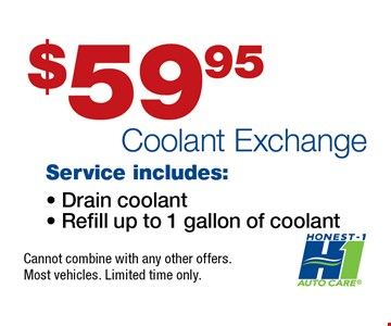 $59.95 Coolant Exchange Cannot combine with any other offers.  Most vehicles. Limited time only.