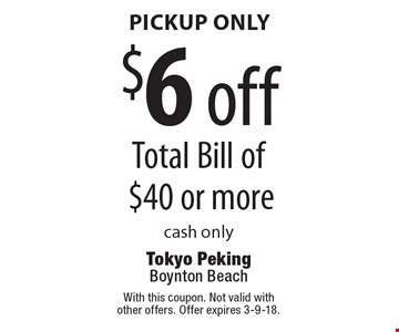 Pickup only. $6 off Total Bill of $40 or more. Cash only. With this coupon. Not valid with other offers. Offer expires 3-9-18.