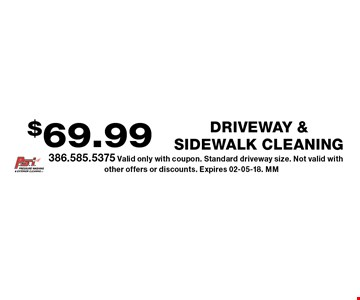 $69.99 DRIVEWAY & SIDEWALK Cleaning.386.585.5375 Valid only with coupon. Standard driveway size. Not valid with other offers or discounts. Expires 02-05-18. MM