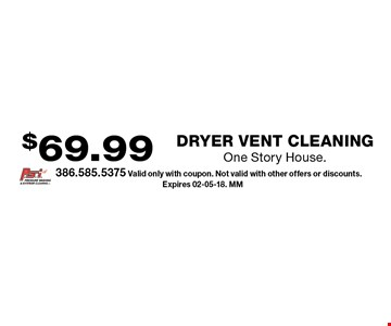 $69.99 Dryer Vent CleaningOne Story House.. 386.585.5375 Valid only with coupon. Not valid with other offers or discounts. Expires 02-05-18. MM