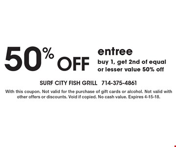 50% off entree buy 1, get 2nd of equal or lesser value 50% off. With this coupon. Not valid for the purchase of gift cards or alcohol. Not valid with other offers or discounts. Void if copied. No cash value. Expires 4-15-18.