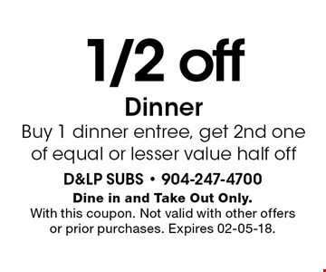 1/2 offDinner Buy 1 dinner entree, get 2nd one of equal or lesser value half off. Dine in and Take Out Only.With this coupon. Not valid with other offers or prior purchases. Expires 02-05-18.