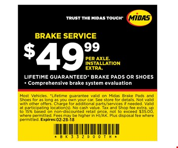 BRAKE SERVICE$49.99 PER AXLE. INSTALLATION EXTRA.LIFETIME GUARANTEED* BRAKE PADS OR SHOES- Comprehensive brake system evaluation. Most Vehicles. *Lifetime guarantee valid on Midas Brake Pads and Shoes for as long as you own your car. See store for details. Not valid with other offers. Charge for additional parts services if needed. Valid at participating location(s). No cash value. Tax and Shop fee extra, up to 15% based on non-discounted retail price, not to exceed $35.00, where permitted. Fees may be higher in HI/AK. Plus disposal fee where permitted. Expires: 02-28-18