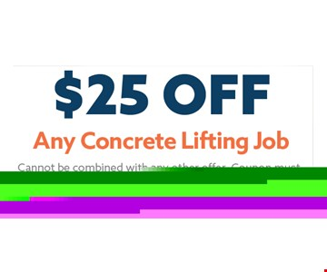 $25 Any Concrete Lifting Job. Cannot be combined with any other offer. Coupon must be presented at time of estimate. Not valid for prior work. Maximum discount 5%. Expires 02-28-18