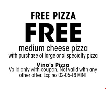 free medium cheese pizzawith purchase of large or xl specialty pizza. Vino's PizzaValid only with coupon. Not valid with any other offer. Expires 02-05-18 MINT