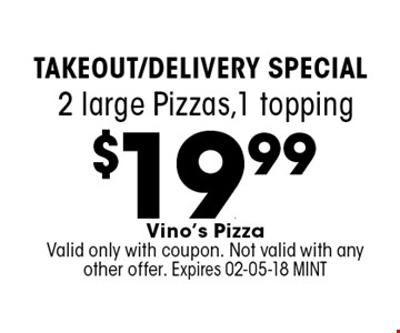 $19..99 2 large Pizzas,1 topping. Vino's PizzaValid only with coupon. Not valid with any other offer. Expires 02-05-18 MINT