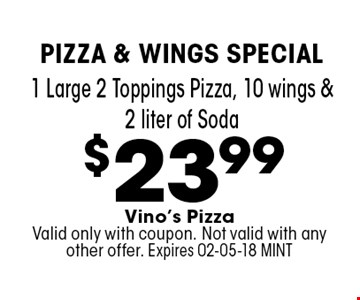 $23.99 1 Large 2 Toppings Pizza, 10 wings & 2 liter of Soda. Vino's Pizza Valid only with coupon. Not valid with any other offer. Expires 02-05-18 MINT