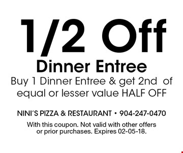 1/2 Off Dinner Entree Buy 1 Dinner Entree & get 2nd of equal or lesser value HALF OFF. With this coupon. Not valid with other offers or prior purchases. Expires 02-05-18.