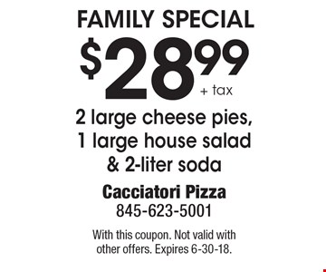 $28.99 + tax 2 large cheese pies,1 large house salad & 2-liter soda. With this coupon. Not valid with other offers. Expires 6-30-18.