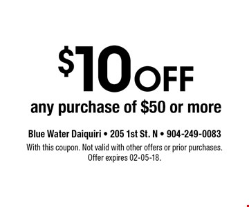 $10 Off any purchase of $50 or more. Blue Water Daiquiri - 205 1st St. N - 904-249-0083With this coupon. Not valid with other offers or prior purchases. Offer expires 02-05-18.