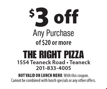$3 off Any Purchase of $20 or more. NOT VALID ON LUNCH MENU. With this coupon. Cannot be combined with lunch specials or any other offers.