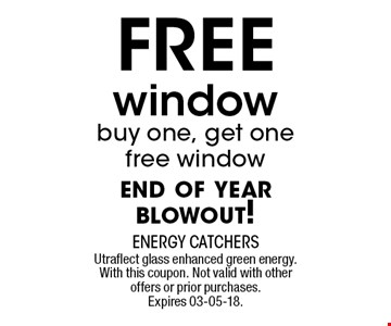 FREE window buy one, get onefree windowend of year blowout!. Utraflect glass enhanced green energy. With this coupon. Not valid with other offers or prior purchases. Expires 03-05-18.