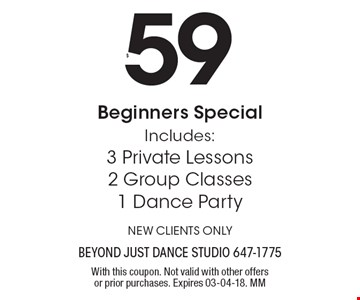 $59 Beginners Special Includes: 3 Private Lessons, 2 Group Classes, 1 Dance Party. NEW CLIENTS ONLY. With this coupon. Not valid with other offers or prior purchases. Expires 03-04-18. MM