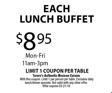 $8.95EachLUNCH BUFFET. Torero's Authentic Mexican Cuisine With this coupon. Limit 1 per person per table. Excludes daily lunch/dinner specials. Not valid with any other offer. Offer expires 03-21-18