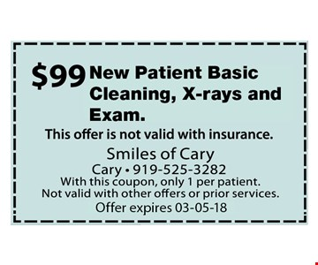 $99 New Patient Basic Cleaning, Xrays and Exam. Offer not valid with insurance. With this coupon, only 1 per patient. Not valid with other offers or prior services. Expires 03-05-18
