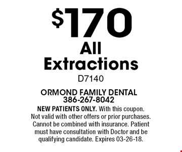 $170 All Extractions D7140. NEW PATIENTS ONLY. With this coupon. Not valid with other offers or prior purchases. Cannot be combined with insurance. Patient must have consultation with Doctor and be qualifying candidate. Expires 03-26-18.