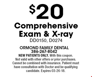 $20 Comprehensive Exam & X-ray DD0150, D0274. NEW PATIENTS ONLY. With this coupon. Not valid with other offers or prior purchases. Cannot be combined with insurance. Patient must have consultation with Doctor and be qualifying candidate. Expires 03-26-18.
