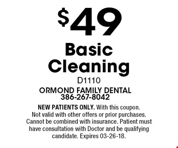 $49 Basic Cleaning D1110. NEW PATIENTS ONLY. With this coupon. Not valid with other offers or prior purchases. Cannot be combined with insurance. Patient must have consultation with Doctor and be qualifying candidate. Expires 03-26-18.