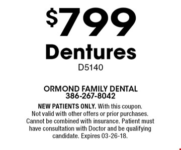 $799 Dentures D5140. NEW PATIENTS ONLY. With this coupon. Not valid with other offers or prior purchases. Cannot be combined with insurance. Patient must have consultation with Doctor and be qualifying candidate. Expires 03-26-18.