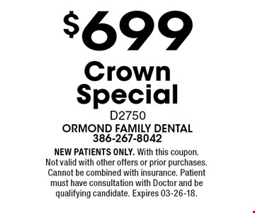 $699 Crown Special D2750. NEW PATIENTS ONLY. With this coupon. Not valid with other offers or prior purchases. Cannot be combined with insurance. Patient must have consultation with Doctor and be qualifying candidate. Expires 03-26-18.