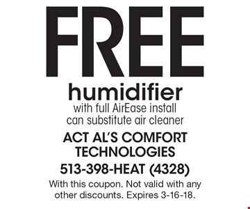 Free humidifier with full AirEase install can substitute air cleaner. With this coupon. Not valid with any other discounts. Expires 3-16-18.