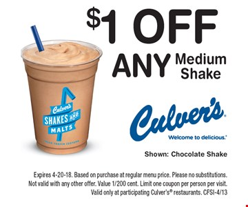 $1 Off Any Medium Shake. Expires 4-20-18. Based on purchase at regular menu price. Please no substitutions. Not valid with any other offer. Value 1/200 cent. Limit one coupon per person per visit. Valid only at participating Culver's restaurants. CFSI-4/13