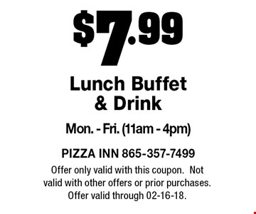 $7.99 Lunch Buffet & Drink Mon. - Fri. (11am - 4pm). Offer only valid with this coupon.Not valid with other offers or prior purchases.Offer valid through 02-16-18.
