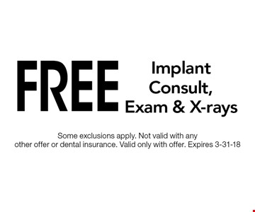 Free Implant Consult, Exam & X-rays. Some exclusions apply. Not valid with any other offer or dental insurance. Valid only with offer. Expires 3-31-18