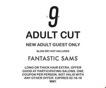 $9.95 Adult Cut New Adult Guest Only Blow Dry not included. Long or thick hair extra. Offer good at participating salons. One coupon per person. Not valid with any other offer. Expires 02-18-18 MM1