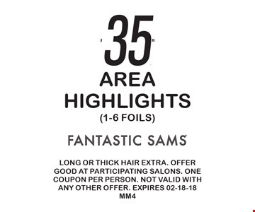 $35.95 Area Highlights (1-6 Foils). Long or thick hair extra. Offer good at participating salons. One coupon per person. Not valid with any other offer. Expires 02-18-18 MM4