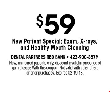 $59 New Patient Special; Exam, X-rays, and Healthy Mouth Cleaning. New, uninsured patients only; discount invalid in presence of gum disease With this coupon. Not valid with other offers or prior purchases. Expires 02-19-18.