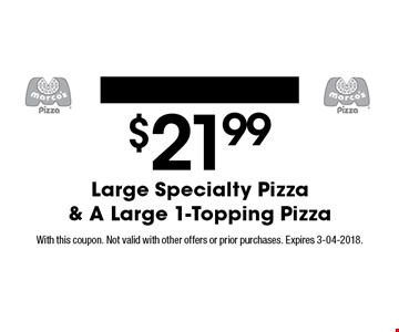 $21.99 Large Specialty Pizza & A Large 1-Topping Pizza. With this coupon. Not valid with other offers or prior purchases. Expires 3-04-2018.